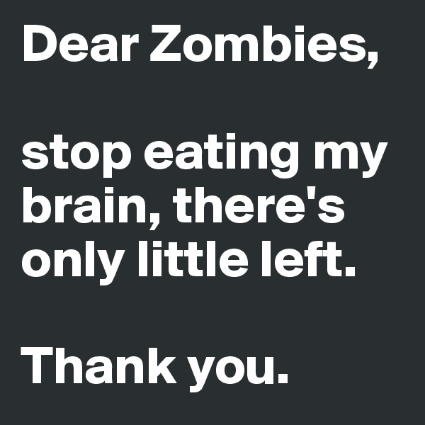 Dear Zombies,   stop eating my brain, there's only little left.   Thank you.