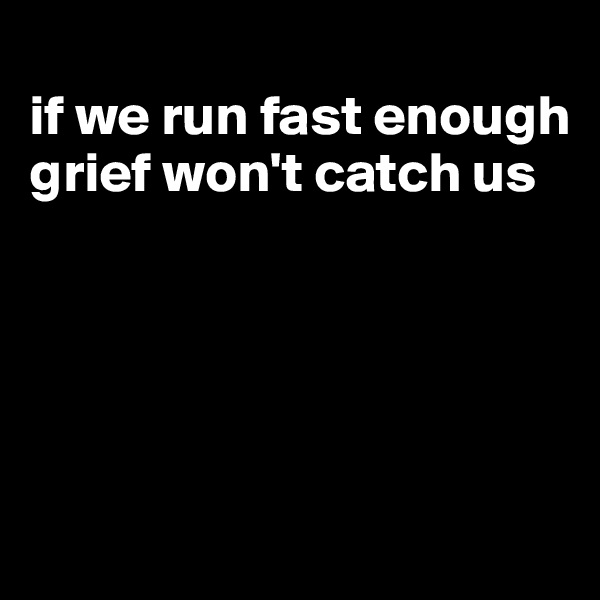 if we run fast enough grief won't catch us