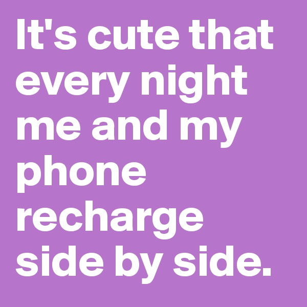 It's cute that every night me and my phone recharge side by side.