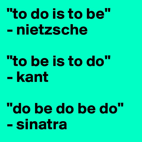 """""""to do is to be"""" - nietzsche  """"to be is to do"""" - kant  """"do be do be do"""" - sinatra"""