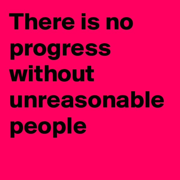 There is no progress without unreasonable people