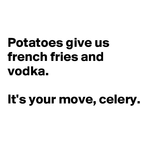 Potatoes give us french fries and vodka.  It's your move, celery.
