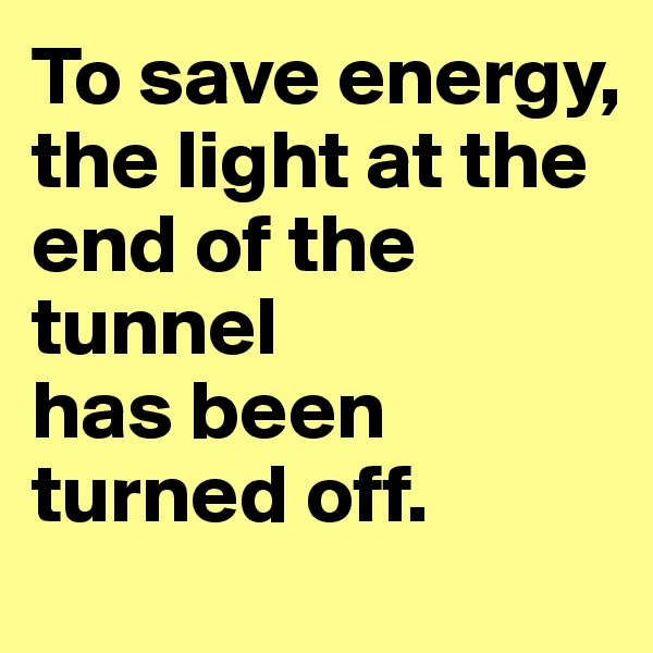 To save energy, the light at the end of the tunnel  has been turned off.