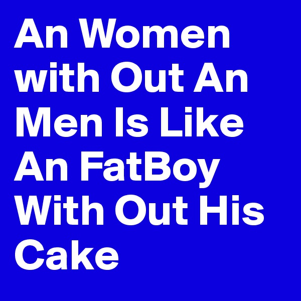 An Women with Out An Men Is Like An FatBoy With Out His Cake
