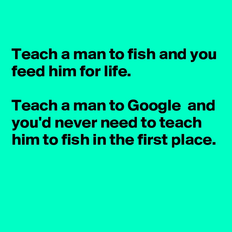 Teach a man to fish and you feed him for life.  Teach a man to Google  and you'd never need to teach him to fish in the first place.