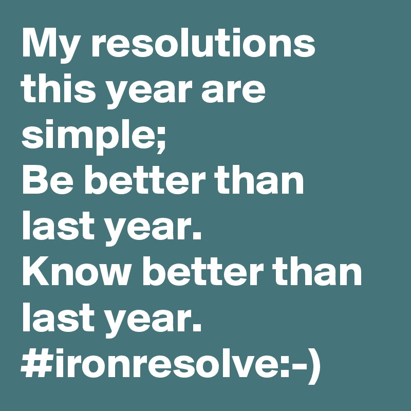 My resolutions this year are simple;  Be better than last year. Know better than last year. #ironresolve:-)