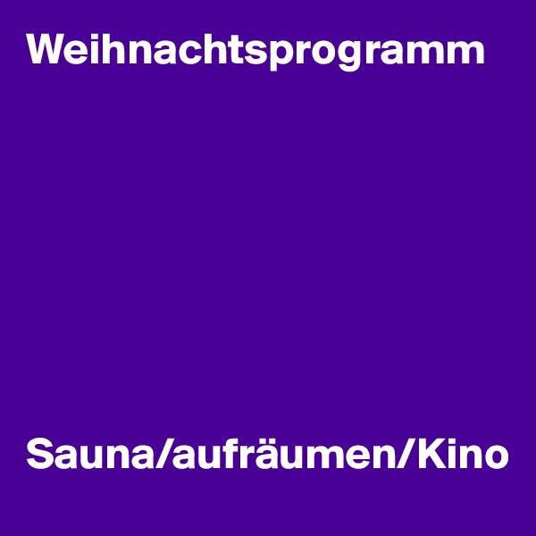 Weihnachtsprogramm         Sauna/aufräumen/Kino