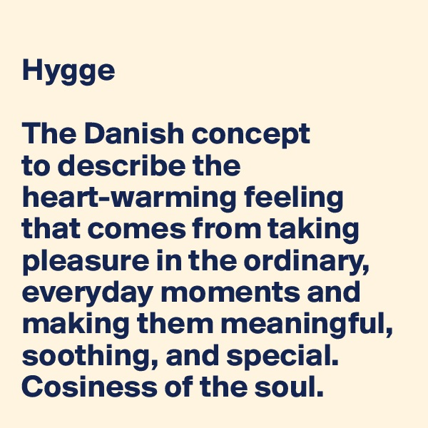 Hygge   The Danish concept  to describe the  heart-warming feeling that comes from taking pleasure in the ordinary, everyday moments and making them meaningful,  soothing, and special.  Cosiness of the soul.