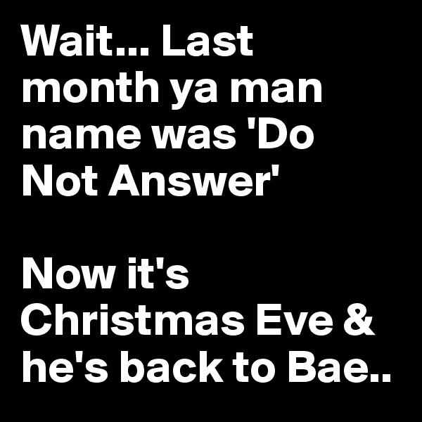 Wait... Last month ya man name was 'Do Not Answer'   Now it's Christmas Eve & he's back to Bae..