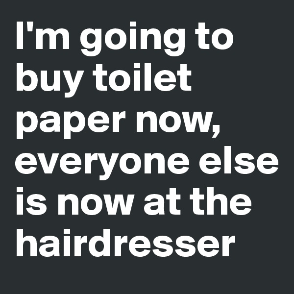 I'm going to buy toilet paper now, everyone else is now at the hairdresser