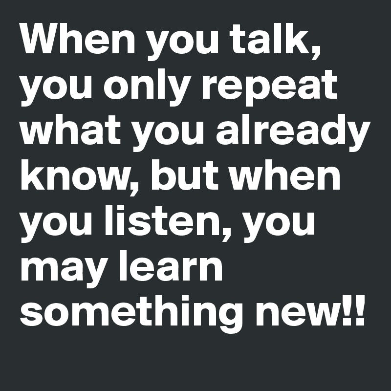 When you talk, you only repeat what you already know, but when you listen, you may learn something new!!