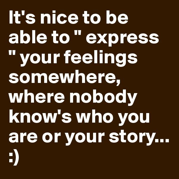 "It's nice to be able to "" express "" your feelings somewhere, where nobody know's who you are or your story... :)"