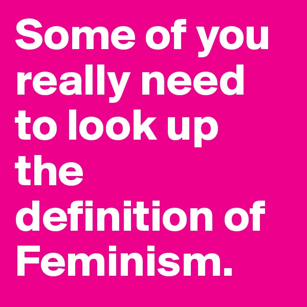 Some of you really need to look up the definition of Feminism.