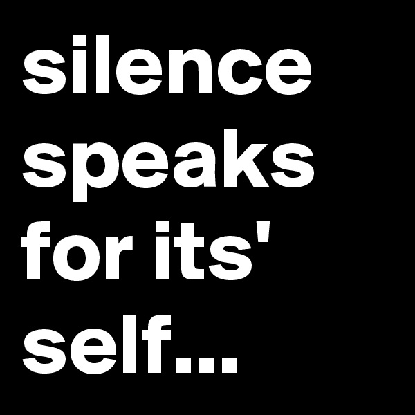 silence speaks for its' self...