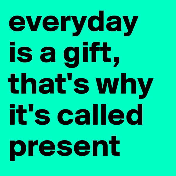 everyday is a gift, that's why it's called present