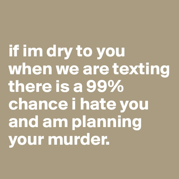 if im dry to you when we are texting there is a 99% chance i hate you and am planning your murder.