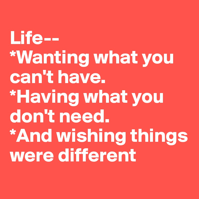 Life   *Wanting What You Canu0027t Have. *Having What You