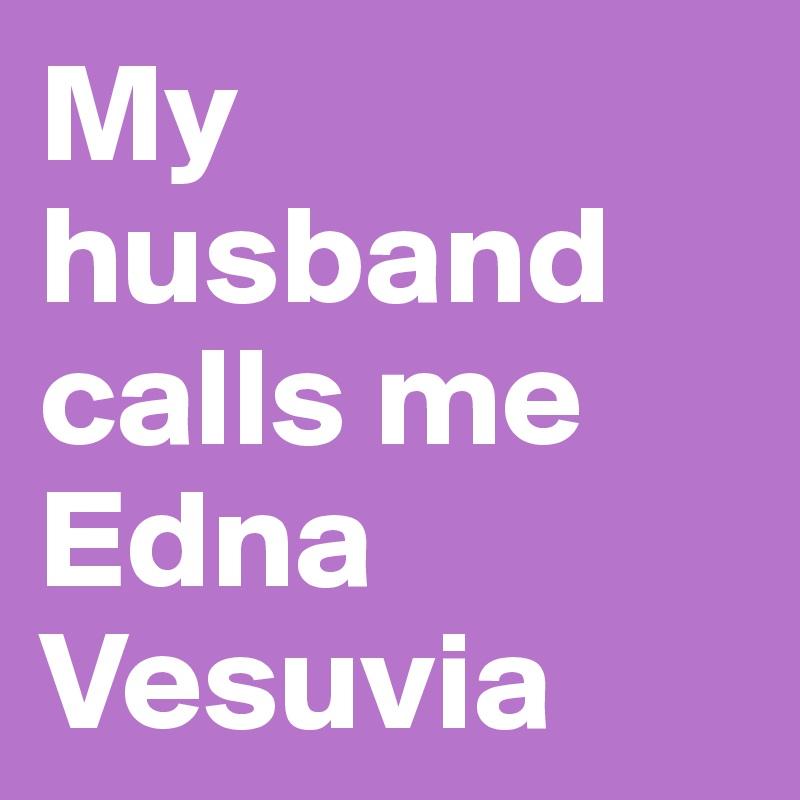 My husband calls me Edna Vesuvia