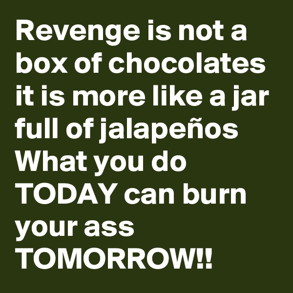 Revenge is not a box of chocolates it is more like a jar full of jalapeños What you do TODAY can burn your ass TOMORROW!!
