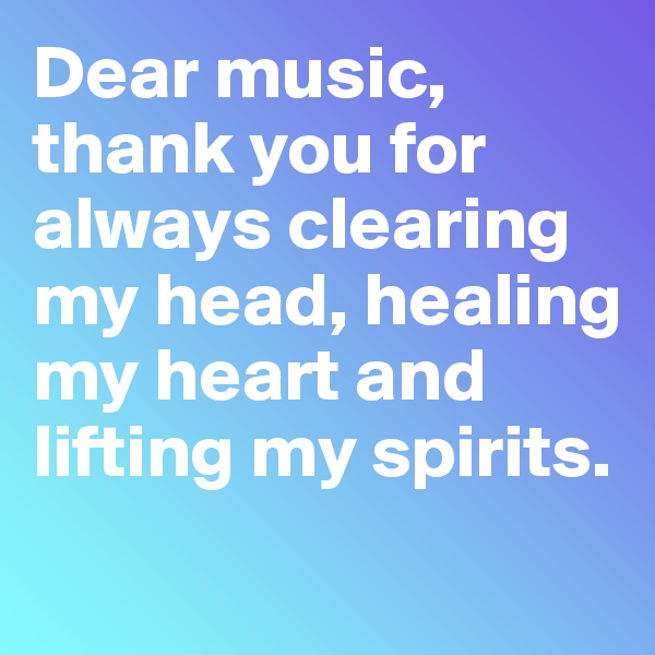 Dear music, thank you for always clearing my head, healing my heart and lifting my spirits.