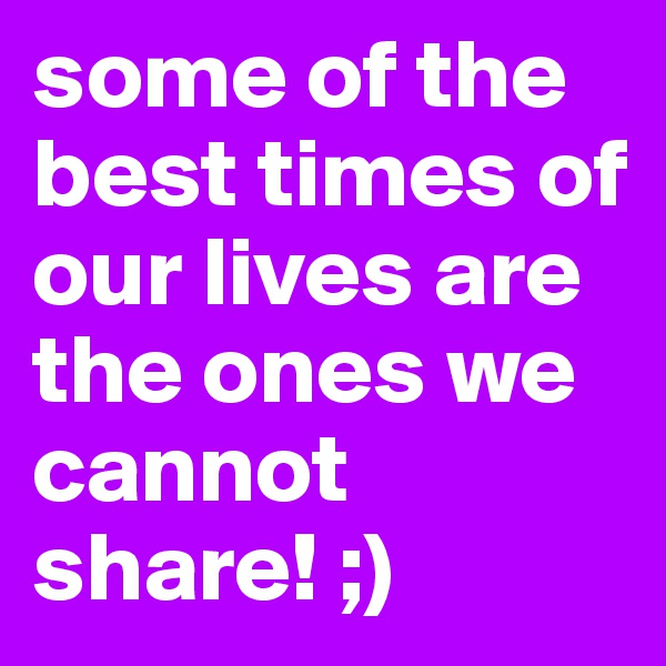some of the best times of our lives are the ones we cannot share! ;)