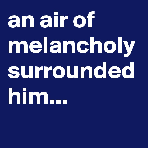an air of melancholy surrounded him...