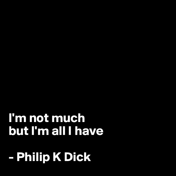 I'm not much  but I'm all I have  - Philip K Dick