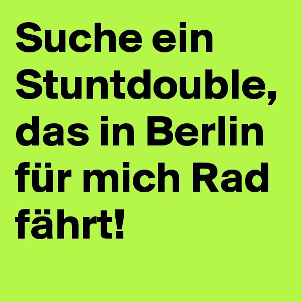 Suche ein Stuntdouble, das in Berlin für mich Rad fährt!