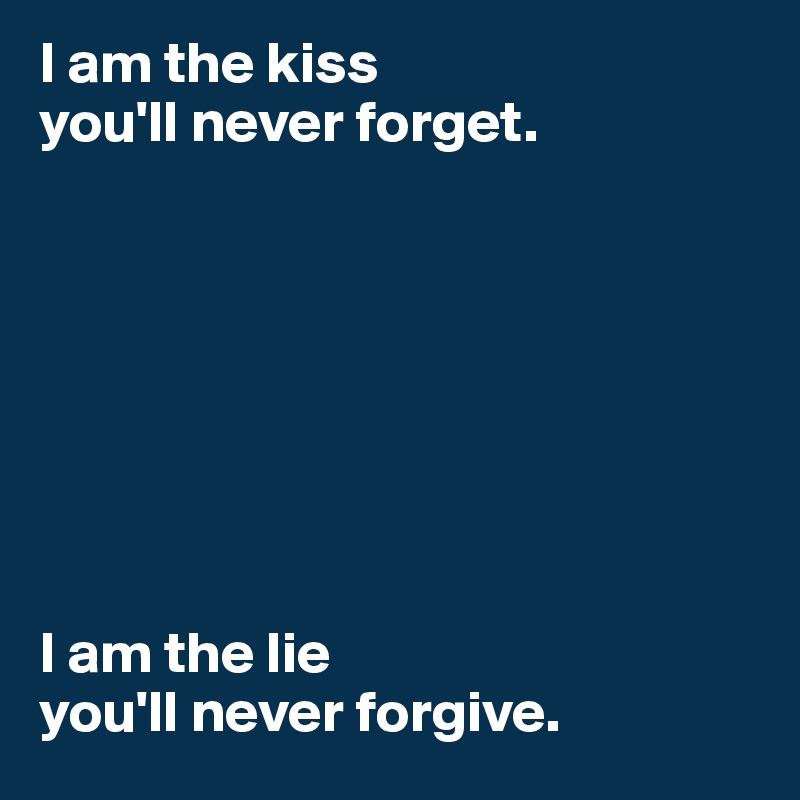 I am the kiss you'll never forget.          I am the lie you'll never forgive.