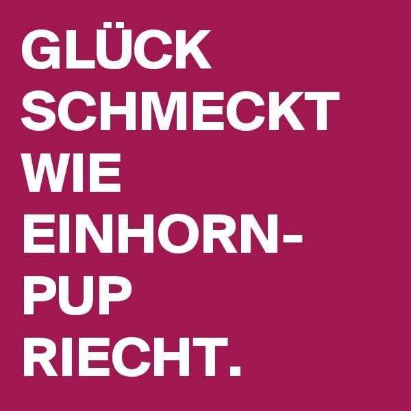 GLÜCK SCHMECKT WIE EINHORN- PUP RIECHT.