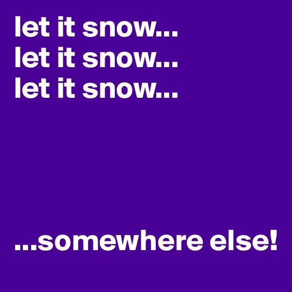 let it snow... let it snow... let it snow...     ...somewhere else!