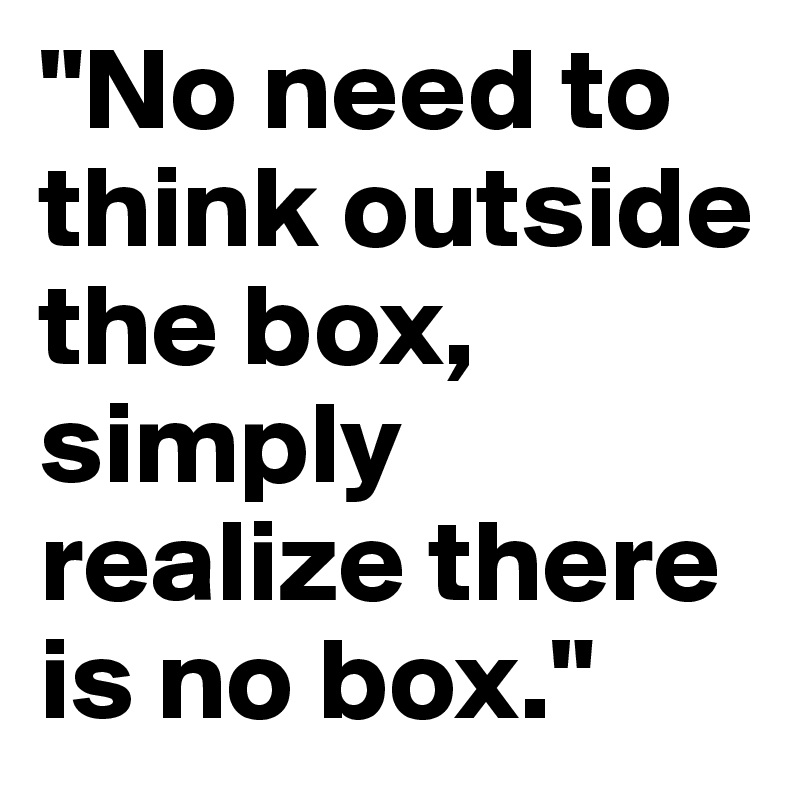 """""""No need to think outside the box, simply realize there is no box."""""""