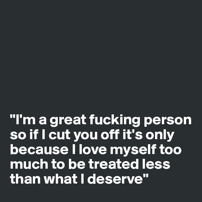"""""""I'm a great fucking person so if I cut you off it's only because I love myself too much to be treated less than what I deserve"""""""