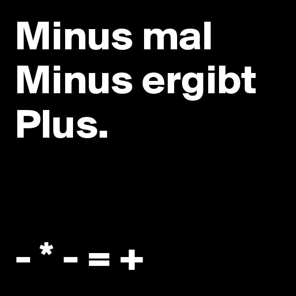 Minus mal Minus ergibt Plus.   - * - = +
