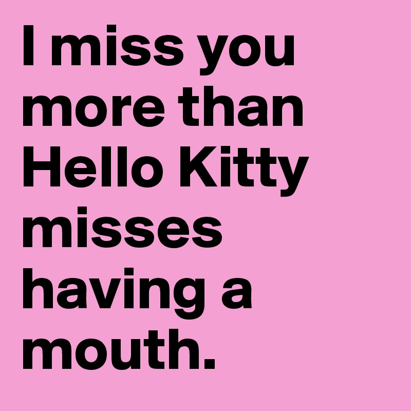 I Miss You More Than Hello Kitty Misses Having A Mouth Post By