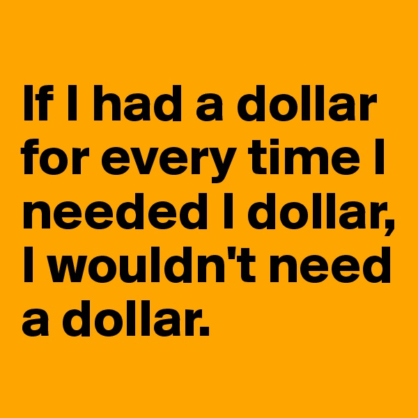 If I had a dollar for every time I needed I dollar, I wouldn't need a dollar.