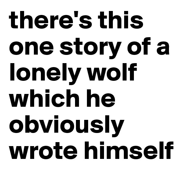 there's this one story of a lonely wolf which he obviously wrote himself
