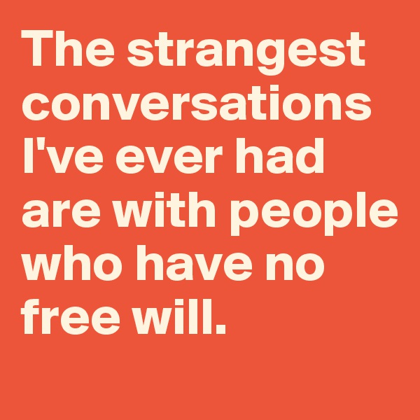 The strangest conversations I've ever had are with people who have no free will.