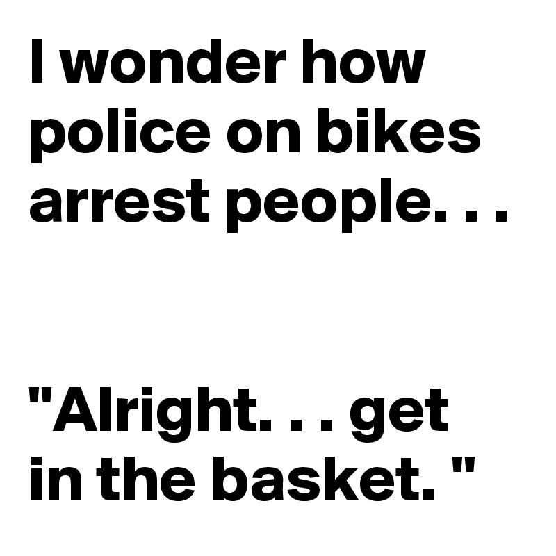 """I wonder how police on bikes arrest people. . .    """"Alright. . . get in the basket. """""""