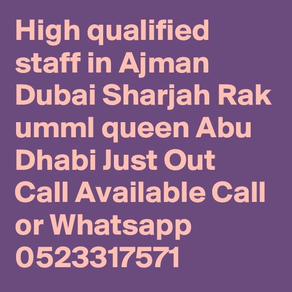 High qualified staff in Ajman Dubai Sharjah Rak umml queen Abu Dhabi Just Out Call Available Call or Whatsapp 0523317571