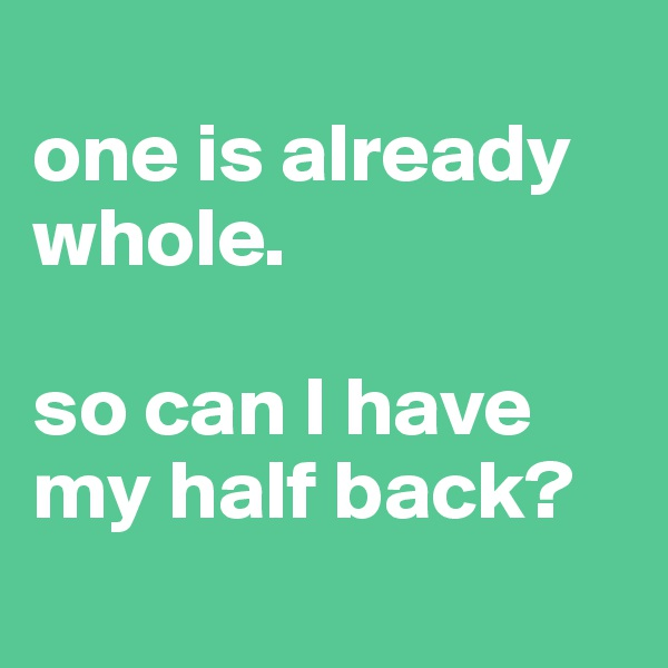 one is already whole.  so can I have my half back?