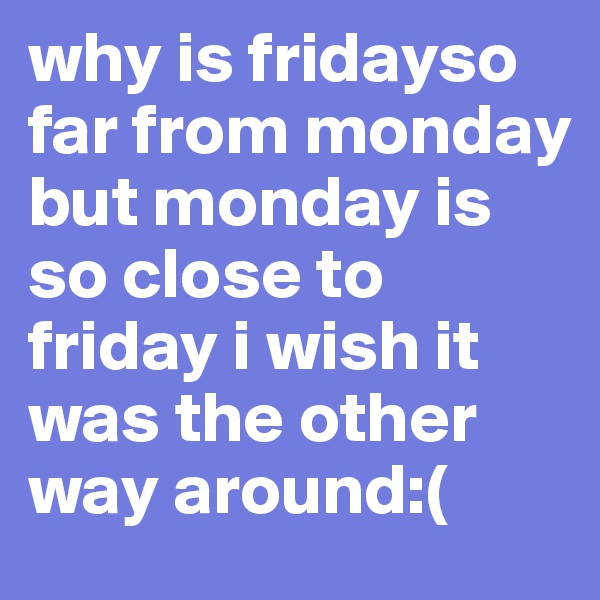 why is fridayso far from monday but monday is so close to friday i wish it was the other way around:(