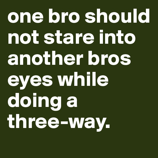 one bro should not stare into another bros eyes while doing a three-way.