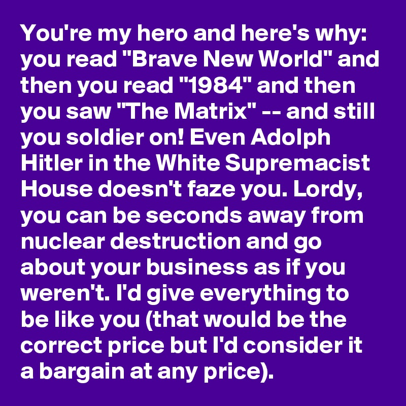 """You're my hero and here's why:  you read """"Brave New World"""" and then you read """"1984"""" and then you saw """"The Matrix"""" -- and still you soldier on! Even Adolph Hitler in the White Supremacist House doesn't faze you. Lordy, you can be seconds away from nuclear destruction and go about your business as if you weren't. I'd give everything to be like you (that would be the correct price but I'd consider it a bargain at any price)."""