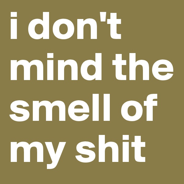 i don't mind the smell of my shit