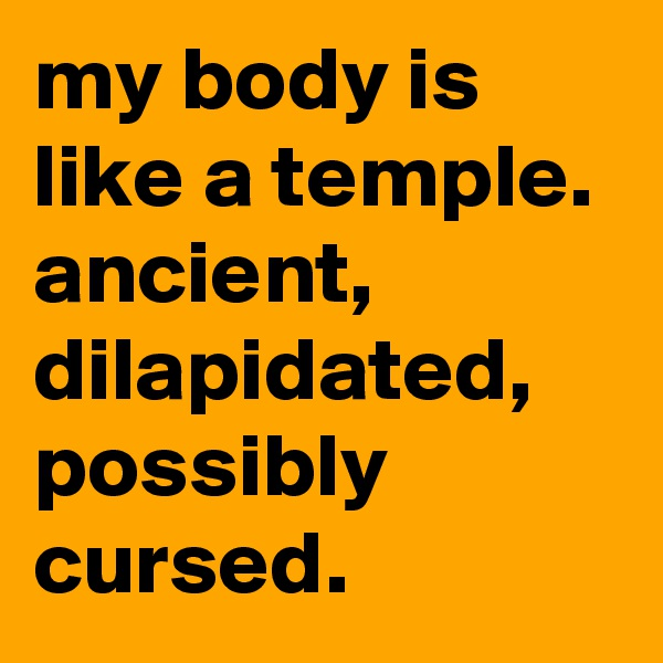 my body is like a temple.  ancient, dilapidated, possibly cursed.