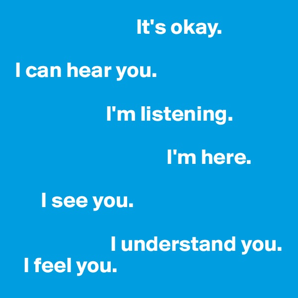 It's okay.  I can hear you.                       I'm listening.                                      I'm here.         I see you.                         I understand you.    I feel you.