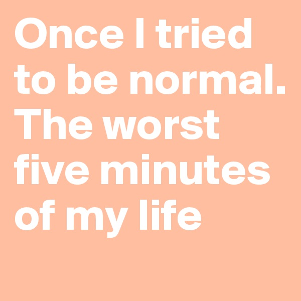 Once I tried to be normal. The worst five minutes of my life