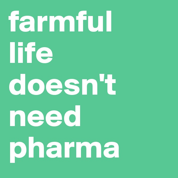 farmful  life  doesn't need pharma