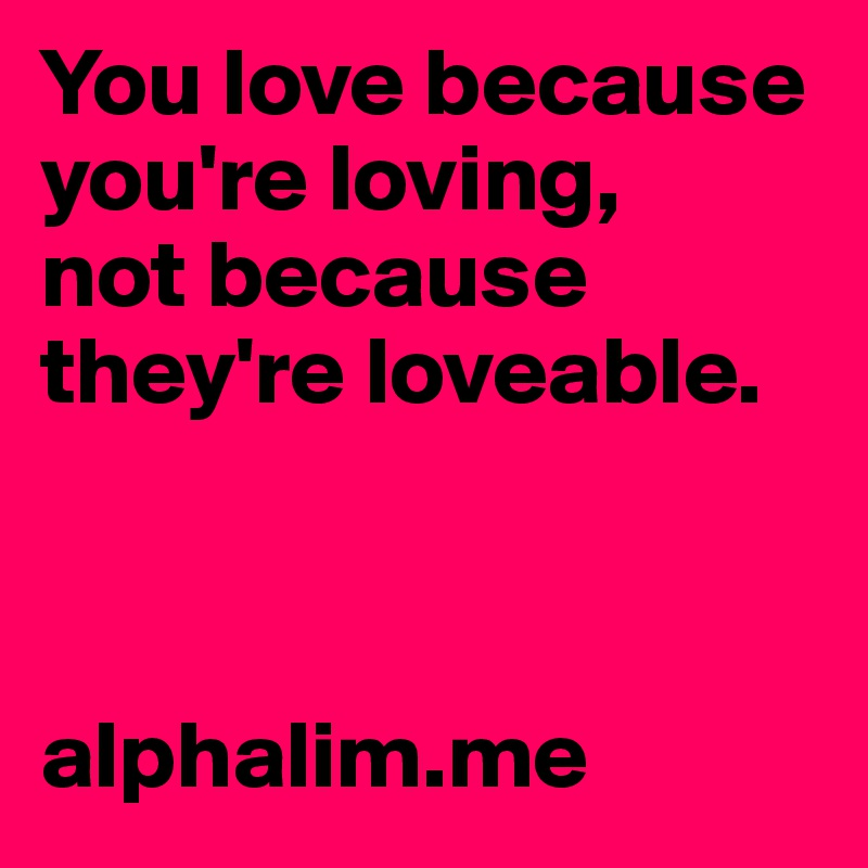 You love because you're loving,  not because they're loveable.    alphalim.me